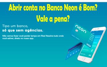 Abrir conta no Banco Neon é Bom? Vale a pena?